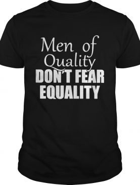Men of quality dont fear equality shirt