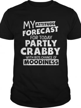 My Attitude Forecast For Today Partly Crabby With 80 Cance shirt