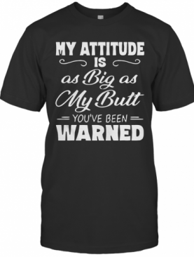 My Attitude Is As Big As My Butt You'Ve Been Warned T-Shirt