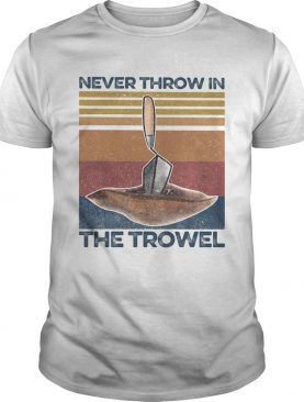 Never Throw In The Trowel Vintage Retro shirt