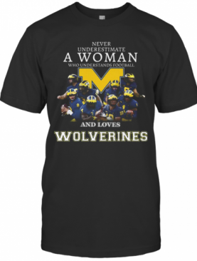 Never Underestimate A Woman Who Understands Football And Loves Michigan Wolverines T-Shirt
