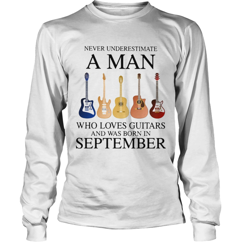 Never underestimate a man who loves guitars and was born in september  Long Sleeve