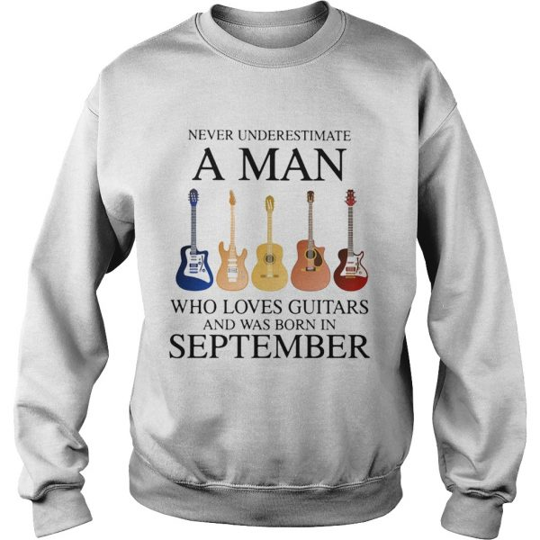 Never underestimate a man who loves guitars and was born in september  Sweatshirt