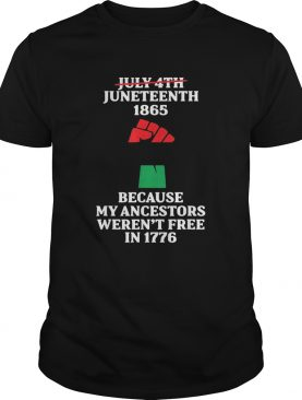 Not july fourth juneteenth 1865 because my ancestors werent free in 1776 shirt