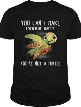 OFFICIAL YOU CANT MAKE EVERYONE HAPPY YOURE NOT A TURTLE shirt