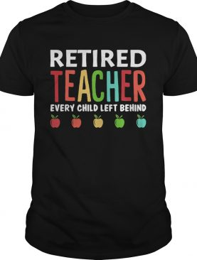 Retired teacher every child left behind shirt