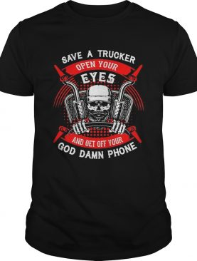 Save A Trucker Open Your Eyes And Get Off Your God Damn Phone Skullcap shirt