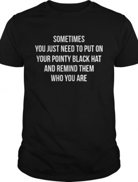 Sometimes you just need to put on your pointy black hat and remind them who you are shirt