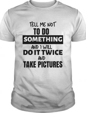 Tell Me Not To Do Something And I Will Do It Twice And Take Pictures shirt