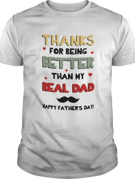 Thanks For Being Better Than My Real Dad Happy Fathers Day shirt