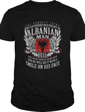 The Dumbest Thing You Can Possibly Do Is Piss Off An Albanian Man shirt