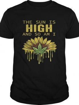 The Sun is high and so am I Weed Cannabis shirt