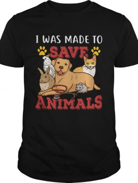 Veterinarian I Was Made To Save Animals shirt