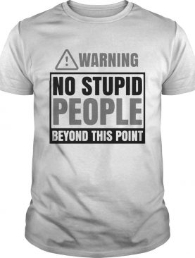Warning no stupid people beyond this point shirt