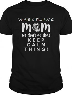 Wrestling mom we dont do that keep calm thing 2020 shirt