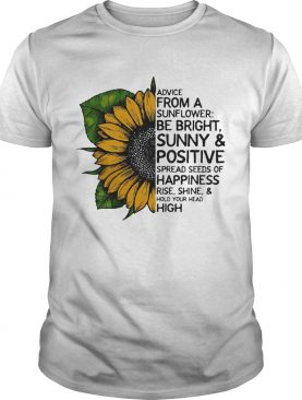 Advice from a sunflower be bright sunny and positive spread seeds of happiness rise shine hold your