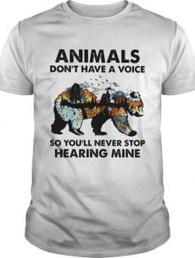 Animals dont have a voice so youll never stop hearing mine Bear shirt