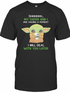 Baby Yoda Shhh My Coffee And I Are Having A Moment I Will Deal With You Later T-Shirt
