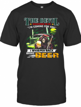 Death The Devil Whispered To Me I'M Coming For You I Whispered Back Bring Beer T-Shirt