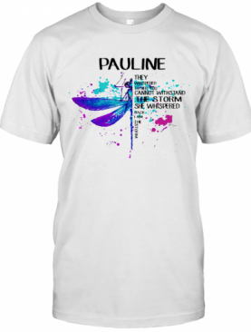 Dragonfly Pauline They Whispered To Her You Cannot Withstand The Storm She Whispered I Am The Storm T-Shirt