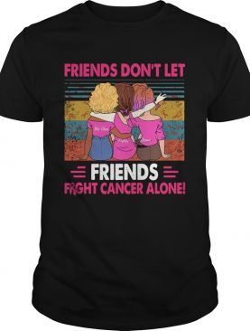 Friends Dont Let Friends Fight Cancer Alone Vintage shirt