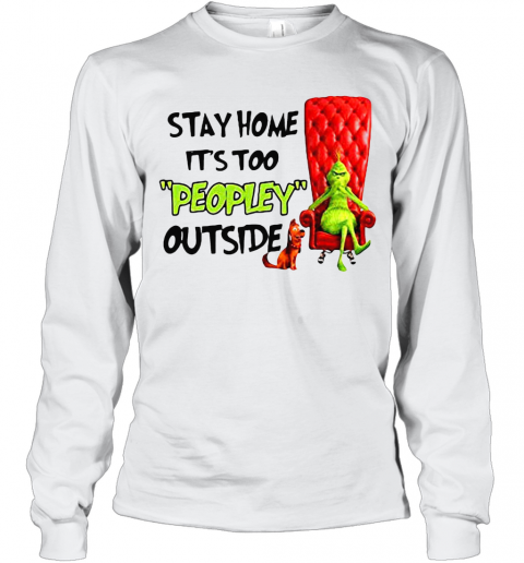 Grinch Stay Home It'S Too Peopley Outside T-Shirt Long Sleeved T-shirt