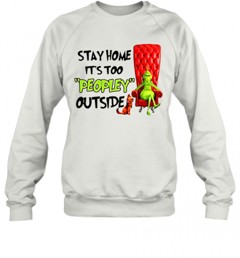 Grinch Stay Home It'S Too Peopley Outside T-Shirt Unisex Sweatshirt