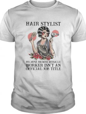 Hair stylist because badass miracle worker isnt an official job title roses shirt