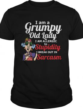 I Am A Grumpy Old Lady I Am Allergic To Stupidity I Break Out In Sarcasm shirt