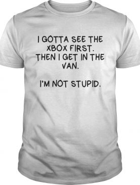 I Gotta See The Xbox First Then I Get In The Van Im Not Stupid shirt