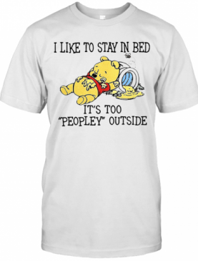 I Like To Stay In Bed It'S Too Peopley Outside Pooh Bear T-Shirt