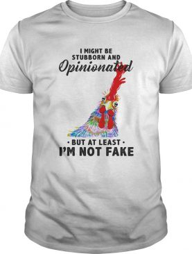I Might Be Stubborn And Opinionated But At Least Im Not Fake Rooster Version shirt