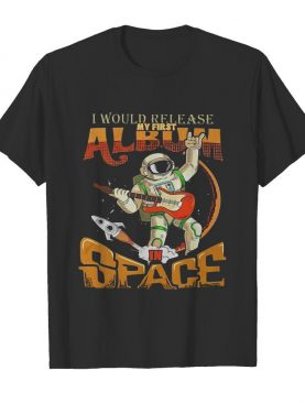 I Would Release My Frst Album Space shirt