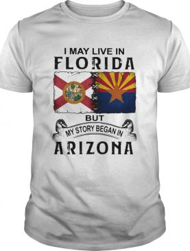 I may live in florida but my story began in arizona shirt