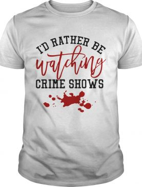 Id Rather Be Watching Crime Shows shirt