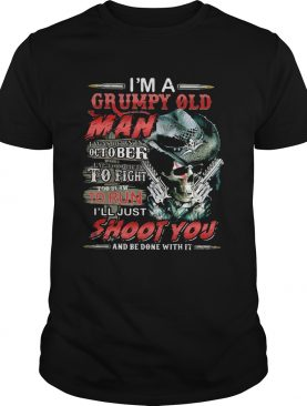 Im A Grumpy Old Man I Was Born In October Im Too Old To Fight To Slow To Run Ill Just Shoot You