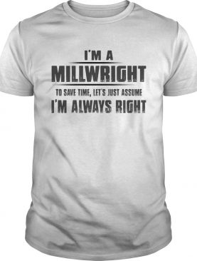Im A Millwright To Save Time Lets Just Assume Im Always Right shirt
