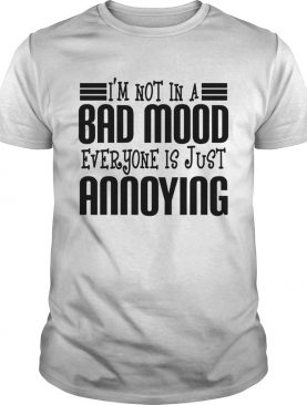 Im Not In A Bad Mood Everyone Is Just Annoying shirt