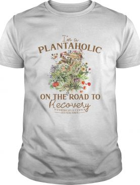 Im Plantaholic On The Road To Recovery Flowers shirt