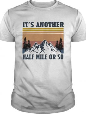 Its Another Half Mile Or So Hiking Climbing Vintage Retro shirt