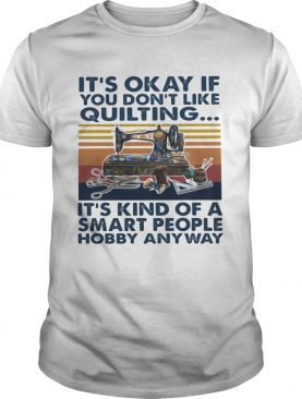 Its Okey If You Dont Like Quilting Its Kind Of A Smart People Hobby Anyway Vintage Retro shirt