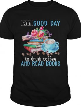 Its a good day to drink coffee and read books flowers shirt