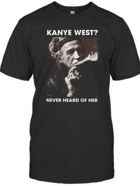 Keith Richards Kanye West Never Heard Of Her T-Shirt