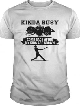 Kinda Busy Come Back After My Kids Are Grown shirt