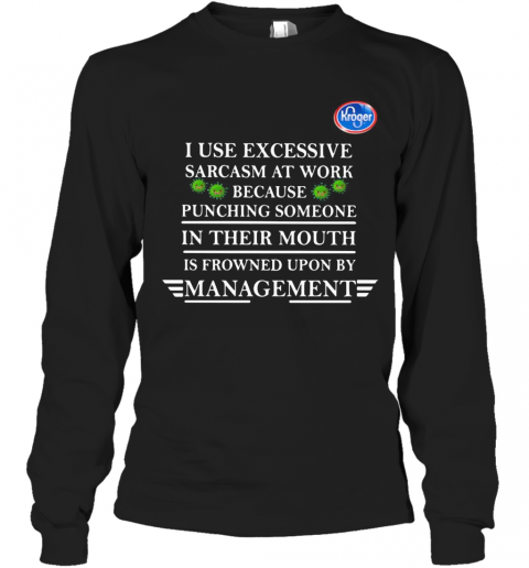 Kroger I Use Excessive Sarcasm At Work Because Punching Someone In Their Mouth Is Frowned Upon By Management Young Living Covid 19 T-Shirt Long Sleeved T-shirt
