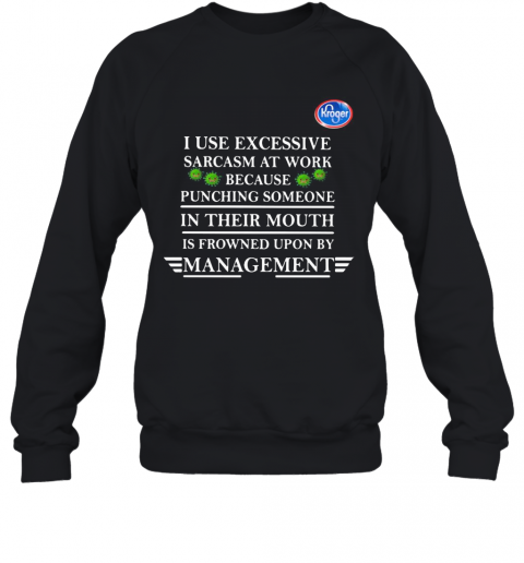 Kroger I Use Excessive Sarcasm At Work Because Punching Someone In Their Mouth Is Frowned Upon By Management Young Living Covid 19 T-Shirt Unisex Sweatshirt