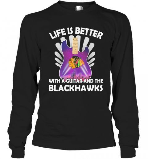 Life Is Better With A Guitar And The Blackhawks T-Shirt Long Sleeved T-shirt