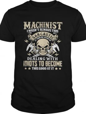 Machinist I Wasnt Always This Sarcatic Dealing Wiht Idiots To Become This Good At It Skullcap shir