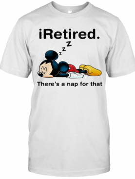 Mickey Mouse Sleeping I Retired There'S A Nap For That T-Shirt