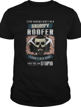 Skull beard stop asking why im a grumpy roofer i dont ask why youre stupid shirt